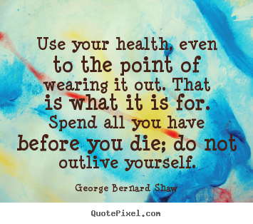 George Bernard Shaw picture quotes - Use your health, even to the point of wearing it out. that is what.. - Life quotes