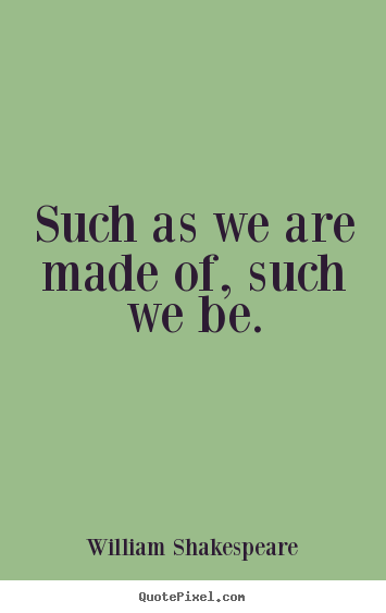 Life quotes - Such as we are made of, such we be.