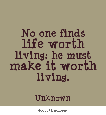 Diy picture quotes about life - No one finds life worth living; he must make..