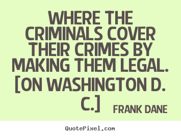 Frank Dane picture quotes - Where the criminals cover their crimes by making them legal... - Life quote
