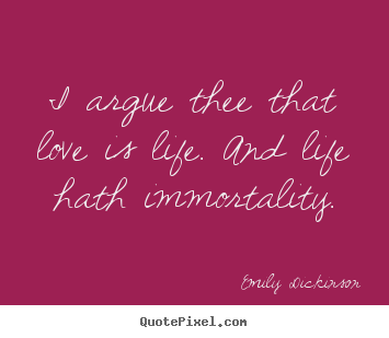 Life quotes - I argue thee that love is life. and life..