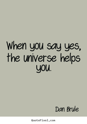 Customize picture quotes about life - When you say yes, the universe helps you.