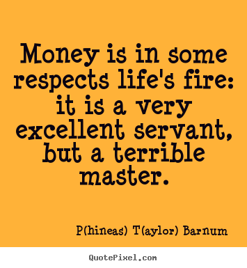 P(hineas) T(aylor) Barnum picture quotes - Money is in some respects life's fire: it is a very excellent.. - Life quotes