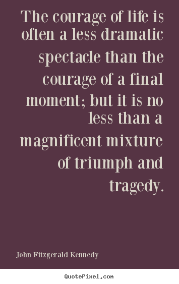 Life quotes - The courage of life is often a less dramatic..