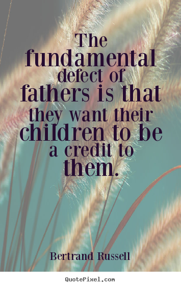 Create graphic picture quotes about life - The fundamental defect of fathers is that..