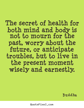 The secret of health for both mind and body is not to mourn for.. Buddha  life sayings