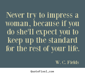 Create graphic picture quotes about life - Never try to impress a woman, because if you do she'll expect you..