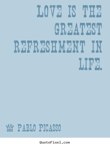 Life quotes - Love is the greatest refreshment in life.