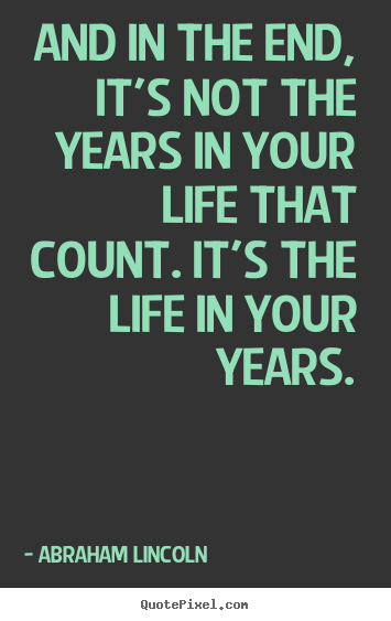 Life quotes - And in the end, it's not the years in your life that..