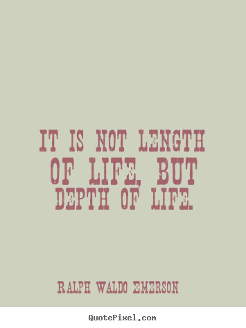 Ralph Waldo Emerson picture quotes - It is not length of life, but depth of life. - Life quotes