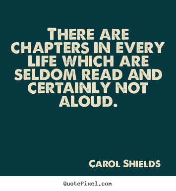 There are chapters in every life which are seldom read and certainly.. Carol Shields best life quote