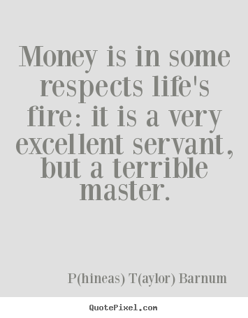 P(hineas) T(aylor) Barnum picture quotes - Money is in some respects life's fire: it is a.. - Life quotes
