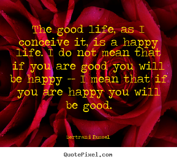 The good life, as i conceive it, is a happy life. i do not mean that.. Bertrand Russel best life quote