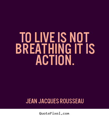 Jean Jacques Rousseau picture quote - To live is not breathing it is action. - Life quote