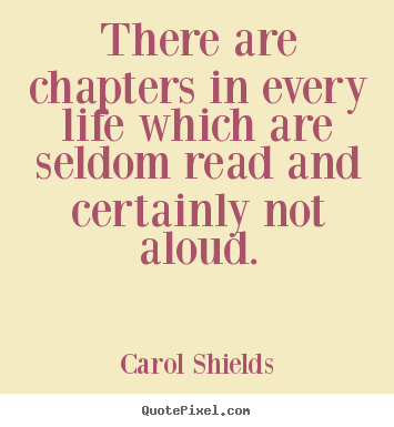 Carol Shields picture quotes - There are chapters in every life which are seldom read and certainly.. - Life quotes