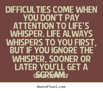 Design your own picture quotes about life - Difficulties come when you don't pay attention..