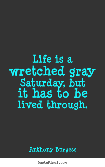 Life quote - Life is a wretched gray saturday, but it has to be lived through.