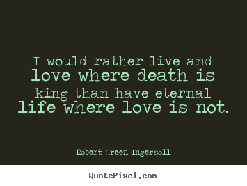 I would rather live and love where death is.. Robert Green Ingersoll top life quotes