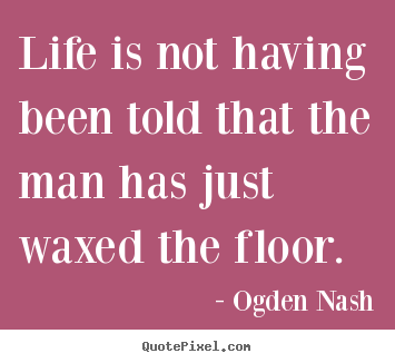 Ogden Nash picture quotes - Life is not having been told that the man has.. - Life quote