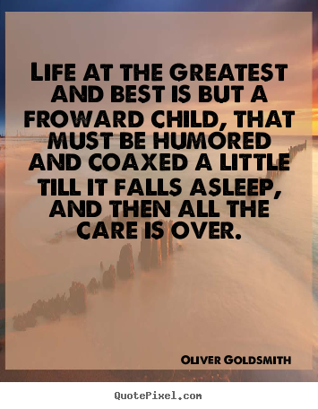 Create custom picture quotes about life - Life at the greatest and best is but a froward child, that must..