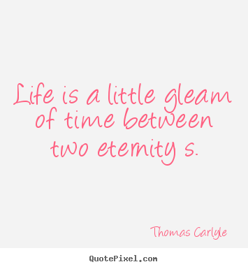 Quotes about life - Life is a little gleam of time between two eternity s.
