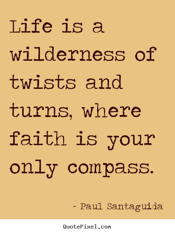 Life quotes - Life is a wilderness of twists and turns, where faith is..