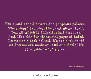 The cloud-capp'd towers,the gorgeous palaces, the solemn temples,.. William Shakespeare best life quote