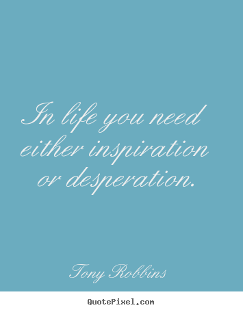Tony Robbins picture quotes - In life you need either inspiration or desperation. - Life quotes