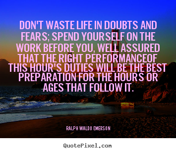 Quote about life - Don't waste life in doubts and fears; spend yourself..