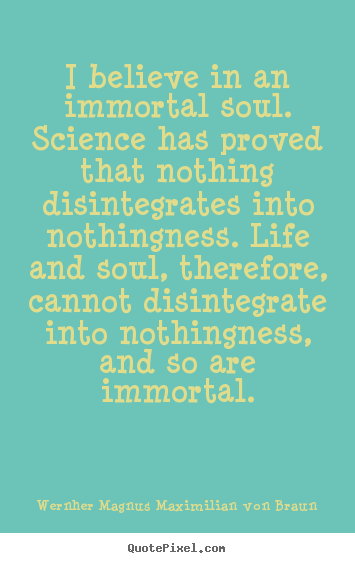 Life quote - I believe in an immortal soul. science has proved..