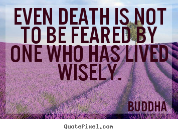 Quotes about life - Even death is not to be feared by one who has lived..