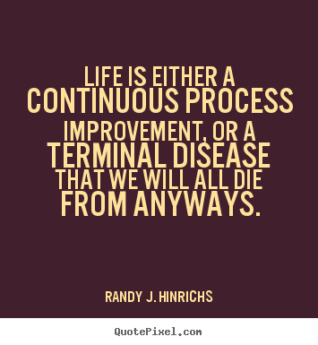 Life is either a continuous process improvement,.. Randy J. Hinrichs top life quotes
