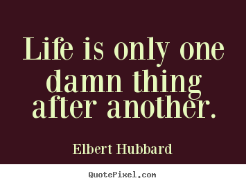Design custom picture quotes about life - Life is only one damn thing after another.