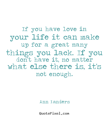 Life quote - If you have love in your life it can make up for a great many things..