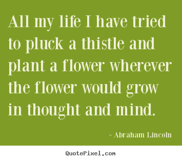 All my life i have tried to pluck a thistle and plant.. Abraham Lincoln  life quote