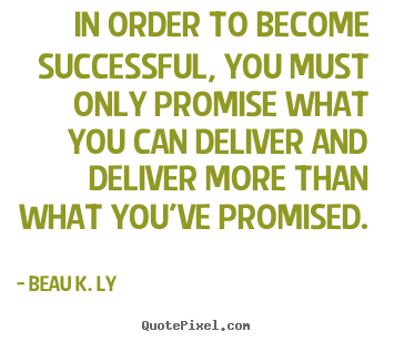 Beau K. Ly picture quotes - In order to become successful, you must only.. - Life quotes