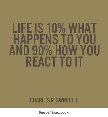 Life is 10% what happens to you and 90% how you react.. Charles R. Swindoll  life quotes