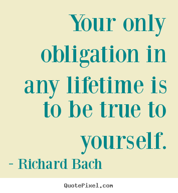 Design your own picture quotes about life - Your only obligation in any lifetime is to be..