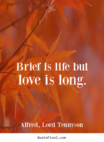 Brief is life but love is long. Alfred, Lord Tennyson great life sayings