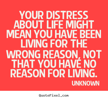 Quote about life - Your distress about life might mean you have been living..