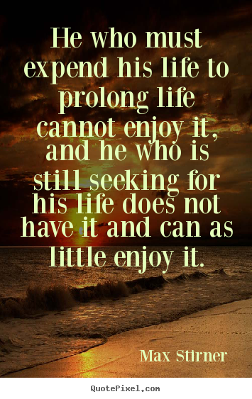 Life quote - He who must expend his life to prolong life..