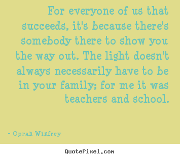 For everyone of us that succeeds, it's because there's somebody.. Oprah Winfrey best life quotes