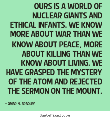 Quotes about life - Ours is a world of nuclear giants and ethical infants. we..