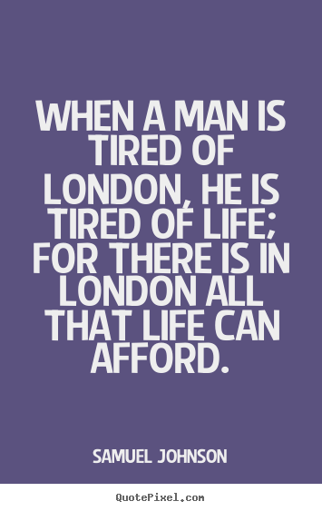 Sayings about life - When a man is tired of london, he is tired of life; for..