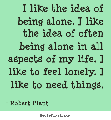 Robert Plant image quotes - I like the idea of being alone. i like the idea of often being alone.. - Life quotes