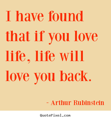 Quote about life - I have found that if you love life, life will love..