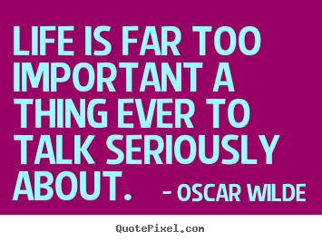 Life quotes - Life is far too important a thing ever to talk seriously..