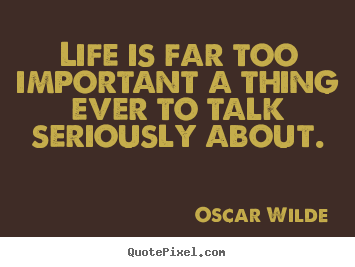 Oscar Wilde photo quote - Life is far too important a thing ever to talk seriously about. - Life quotes