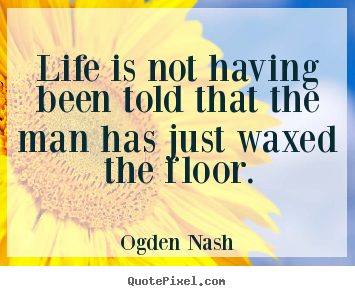 Create poster quotes about life - Life is not having been told that the man has just waxed the..