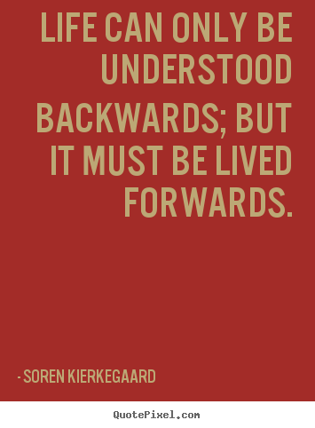 Life quote - Life can only be understood backwards; but it must be lived forwards.